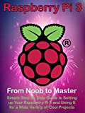 raspberry pi 2 noobs - Raspberry Pi 3: From Noob to Master; Simple Step By Step Guide to Setting up Your Raspberry Pi 3 and Using It for a Wide Variety of Cool Projects