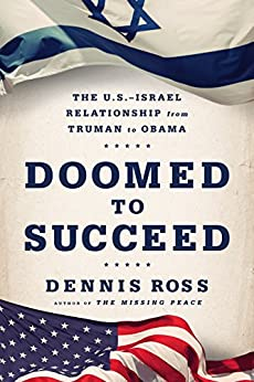 Doomed to Succeed: The U.S.-Israel Relationship from Truman to Obama by [Ross, Dennis]