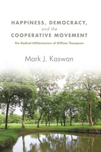 Happiness, Democracy, and the Cooperative Movement: The Radical Utilitarianism of William Thompson (SUNY series in New P