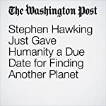 Stephen Hawking Just Gave Humanity a Due Date for Finding Another Planet | Peter Holley