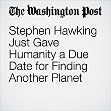 Stephen Hawking Just Gave Humanity a Due Date for Finding Another Planet Other by Peter Holley Narrated by Sam Scholl
