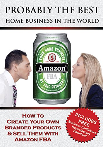 Probably The Best Home Business In The World: How to Create Your Own Branded Products & Sell Them With Amazon FBA (Setting Up A Business From Home Ideas)