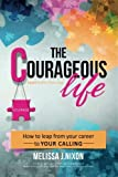 img - for The Courageous Life - How to Leap from Your Career to Your Calling book / textbook / text book