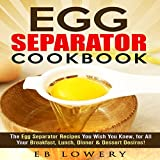 Egg Separator Cookbook: The 31+ Egg Separator Recipes You Wish You Knew, for All Your Breakfast, Lunch, Dinner & Dessert Desires!