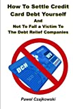 How to Settle Credit Card Debt Yourself: And not to Fell a Victim to the Debt Settlement Company
