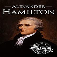 Alexander Hamilton: A Life from Beginning to End: One Hour History US Presidents, Book 10 Audiobook by Hourly History Narrated by Bridger Conklin