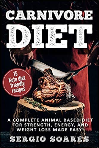 Carnivore Diet: A Complete Animal Based Diet For Strength, Energy, And Weight Loss Made Easy