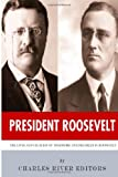 President Roosevelt: the Lives and Legacies of Theodore and Franklin D. Roosevelt, Charles River Charles River Editors, 1494300494