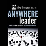 The Anywhere Leader: How to Lead and Succeed in Any Business Environment | Mike Thompson