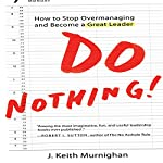 Do Nothing!: How to Stop Overmanaging and Become a Great Leader | J. Keith Murnighan