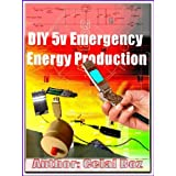 DIY 5v Emergency Energy Production (Practical Electronics, Step by Step Projects Book 2)
