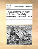 The Spectator in Eight Volumes Carefully Corrected Volume 1 Of, See Notes Multiple Contributors, 1170866654