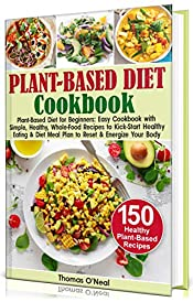 Plant-Based Diet Cookbook for Beginners: Easy Cookbook with Simple, Healthy, Whole-Food Recipes to Kick-Start Healthy Eating & Meal Plan to Reset & Energize Your Body. 150 Healthy Plant-Based Recipes