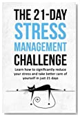 The 21-Day Stress Management Challenge: Learn how to significantly reduce your stress and take better care of yourself in just 21 days (21-Day Challenges) (Volume 11)