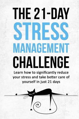 The 21 Day Stress Management Challenge  Learn How To Significantly Reduce Your Stress And Take Better Care Of Yourself In Just 21 Days  21 Day Challenges   Volume 11