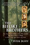 The Bielski Brothers: The True Story of Three Men Who Defied the Nazis, Built a Village in the Forest, and Saved 1,200 Jews, Peter Duffy, 0060935537
