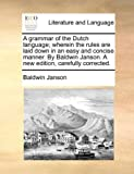 A Grammar of the Dutch Language; Wherein the Rules Are Laid down in an Easy and Concise Manner by Baldwin Janson a New Edition, Carefully Corrected, Baldwin Janson, 1140820478