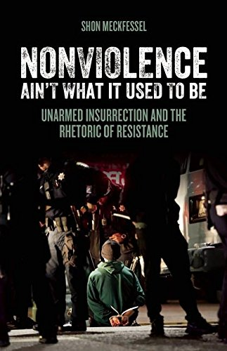 Nonviolence Ain't What It Used To Be: Unarmed Insurrection and the Rhetoric of Resistance ebook