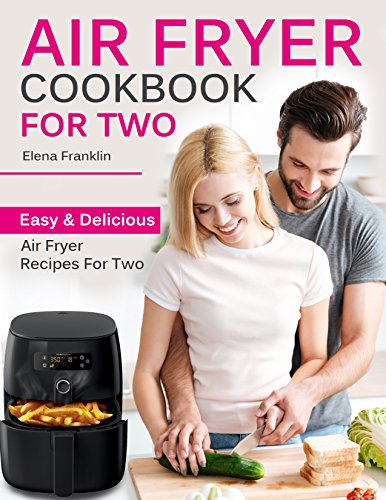 Air Fryer Cookbook For Two: Easy and Delicious Air Fryer Recipes For Two by Elena Franklin