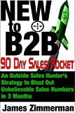 New to B2B: 90 Day Sales Rocket: An Outside Sales Hunter's  Strategy to Blast Out  Unbelievable Sales Numbers  in 3 Months
