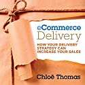 eCommerce Delivery: How Your Delivery Strategy Can Increase Your Sales Audiobook by Chloe Thomas Narrated by Joe Bronzi
