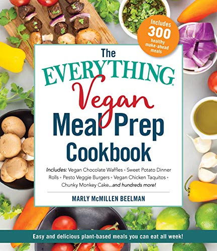 The Everything Vegan Meal Prep Cookbook: Includes: * Vegan Chocolate Waffles * Sweet Potato Dinner Rolls * Pesto Veggie Burgers * Vegan Chicken Taquitos * Chunky Monkey Cake ... and hundreds more! by Marly McMillen Beelman
