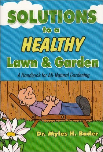 Solutions to a Healthy Lawn & Garden (A Handbook for All-Natural Gardening) By Dr. Myles H. Bader