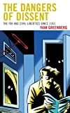 The Dangers of Dissent : The FBI and Civil Liberties since 1965, Greenberg, Ivan, 0739149407