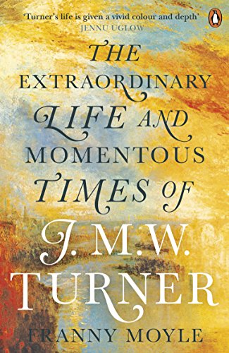 Turner  The Extraordinary Life And Momentous Times Of J  M  W  Turner