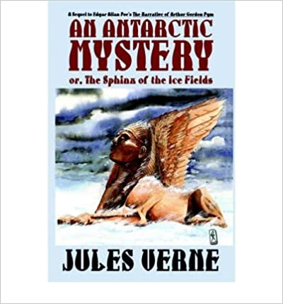 [ An Antarctic Mystery; Or, the Sphinx of the Ice Fields: A Sequel to Edgar Allan Poe's the Narrative of Arthur Gordon Pym [ AN ANTARCTIC MYSTERY; OR, THE SPHINX OF THE ICE FIELDS: A SEQUEL TO EDGAR ALLAN POE'S THE NARRATIVE OF ARTHUR GORDON PYM ] By Vern