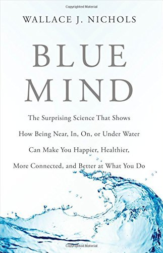 Download By Wallace J. Nichols Blue Mind: The Surprising Science That Shows How Being Near, In, On, or Under Water Can Make You Hap (1st First Edition) [Hardcover] ebook