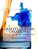 Crafty Cocktail Creations: A guide for the DIY bartender.