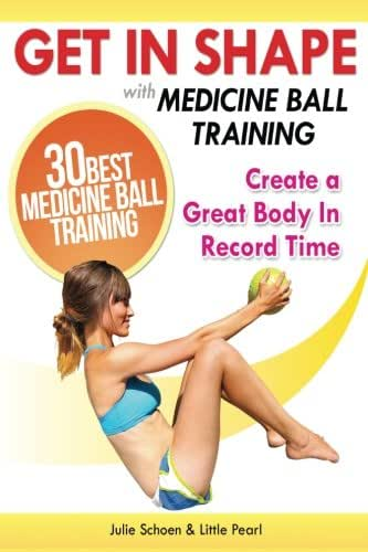 Get In Shape With Medicine Ball Training: The 30 Best Medicine Ball Exercises and Workouts To Create A Great Body In Record Time (Get In Shape Workout Routines and Exercises)