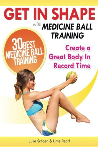 Get In Shape With Medicine Ball Training: The 30 Best Medicine Ball Exercises and Workouts To Create A Great Body In Record Time (Get In Shape Workout Routines and Exercises) (The Best Way To Get In Shape)