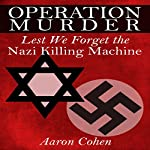 Operation Murder: Lest We Forget The Nazi Killing Machine | Aaron Cohen