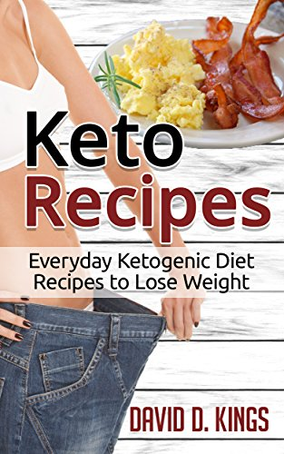 Keto Recipes: Everyday Ketogenic Recipes To Lose Weight by David D. Kings