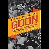 Don't Call Me Goon: Hockey's Greatest Enforcers, Gunslingers, and Bad Boys