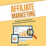 Affiliate Marketing: Advanced Strategies for Your Online Marketing Business | David Scott