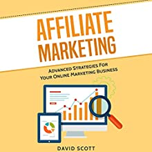 Affiliate Marketing: Advanced Strategies for Your Online Marketing Business Audiobook by David Scott Narrated by Dean Eby