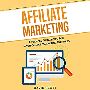 Affiliate Marketing: Advanced Strategies for Your Online Marketing Business Hörbuch von David Scott Gesprochen von: Dean Eby