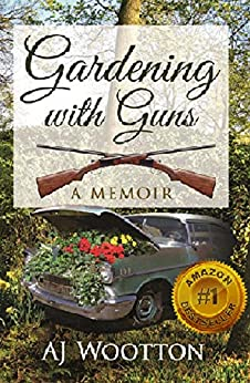 Gardening with Guns: A Memoir by [Wootton, AJ]