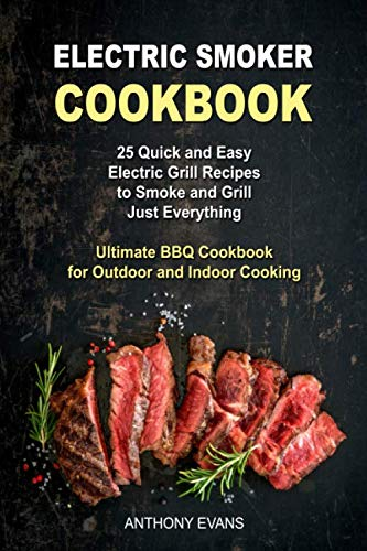 Electric Smoker Cookbook: 25 Quick and Easy Electric Grill Recipes to Smoke and Grill Just Everything, Ultimate BBQ Cookbook for Outdoor and Indoor Cooking by Anthony Evans