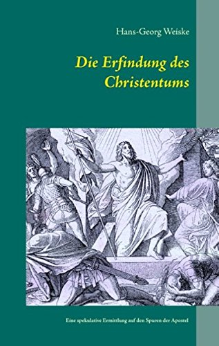 Die Erfindung des Christentums: Eine spekulative kriminalistische Ermittlung auf den Spuren der Apostel