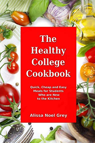 The Healthy College Cookbook: Quick, Cheap and Easy Meals for Students Who are New to the Kitchen: Healthy, Budget-Friendly Recipes for Every Student