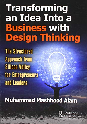 Transforming an Idea Into a Business with Design Thinking: The Structured Approach from Silicon Valley for Entrepreneurs and Leaders