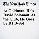 At Goldman, He's David Solomon. At the Club, He Goes by DJ D-Sol | Kate Kelly