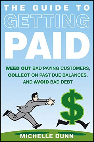 The Guide to Getting Paid: Weed Out Bad Paying Customers, Collect on Past Due Balances, and Avoid Bad (Payment To Account)