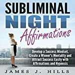 Subliminal Night Affirmations: Develop a Success Mindset, Create a Winner's Mentality, and Attract Success Easily with Affirmations and Hypnosis | James J. Hills