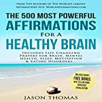 The 500 Most Powerful Affirmations for Healthy Brain: Includes Life Changing Affirmations for Brain Health, Mental Health, Sleep, Motivation & Eating Disorders | Jason Thomas