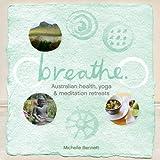 Breathe: Australian Health, Yoga and Meditation Retreats: Holidays for the Mind, Body and Spirit